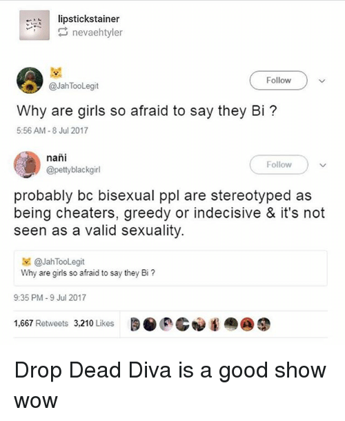 Why Are Girls: ipstickstainer  Follow  @Jah TooLegit  Why are girls so afraid to say they Bi?  5:56 AM-8 Jul 2017  nañi  @pettyblackgirl  Follow  probably bc bisexual ppl are stereotyped as  being cheaters, greedy or indecisive & it's not  seen as a valid sexuality.  보 @JahTooLegit  Why are girls so afraid to say they Bi?  9:35 PM-9 Jul 2017  1,667 Retweets 3,210 Likes  0p.G︾围癞@鼎 Drop Dead Diva is a good show wow