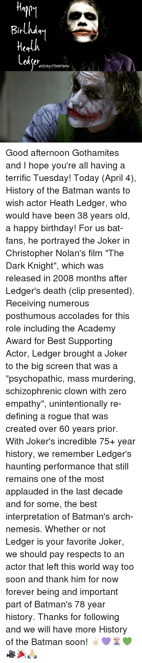 """accolades: ir  Laser  okustORyoFTHE BATMAN Good afternoon Gothamites and I hope you're all having a terrific Tuesday! Today (April 4), History of the Batman wants to wish actor Heath Ledger, who would have been 38 years old, a happy birthday! For us bat-fans, he portrayed the Joker in Christopher Nolan's film """"The Dark Knight"""", which was released in 2008 months after Ledger's death (clip presented). Receiving numerous posthumous accolades for this role including the Academy Award for Best Supporting Actor, Ledger brought a Joker to the big screen that was a """"psychopathic, mass murdering, schizophrenic clown with zero empathy"""", unintentionally re-defining a rogue that was created over 60 years prior. With Joker's incredible 75+ year history, we remember Ledger's haunting performance that still remains one of the most applauded in the last decade and for some, the best interpretation of Batman's arch-nemesis. Whether or not Ledger is your favorite Joker, we should pay respects to an actor that left this world way too soon and thank him for now forever being and important part of Batman's 78 year history. Thanks for following and we will have more History of the Batman soon! ✌🏻️💜🃏💚🎥🎉🙏🏼"""