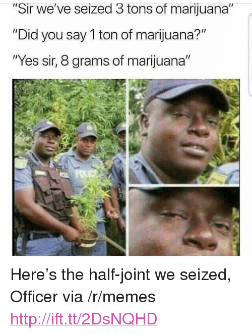 """Memes, Http, and Marijuana: ir we've seized 3 tons of marijuana  """"Did you say 1 ton of marijuana?""""  """"Yes sir, 8 grams of marijuana"""" <p>Here's the half-joint we seized, Officer via /r/memes <a href=""""http://ift.tt/2DsNQHD"""">http://ift.tt/2DsNQHD</a></p>"""