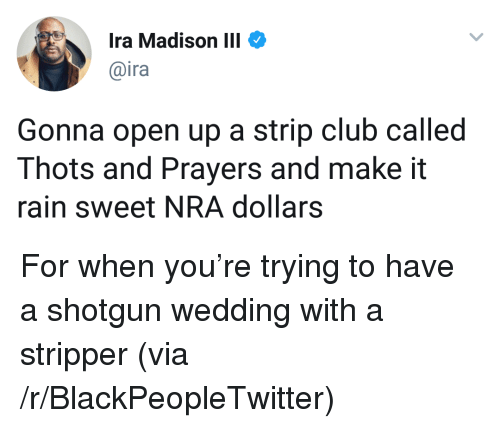 make it rain: Ira Madison III  @ira  Gonna open up a strip club called  Thots and Prayers and make it  rain sweet NRA dollars <p>For when you&rsquo;re trying to have a shotgun wedding with a stripper (via /r/BlackPeopleTwitter)</p>
