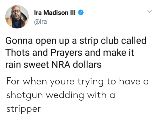 make it rain: Ira Madison III  @ira  Gonna open up a strip club called  Thots and Prayers and make it  rain sweet NRA dollars For when youre trying to have a shotgun wedding with a stripper
