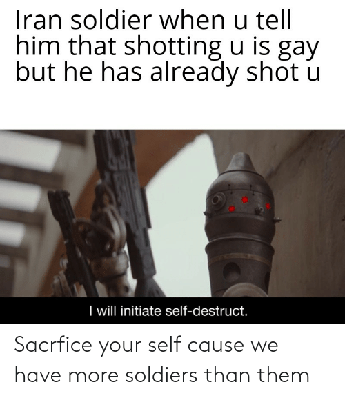 shotting: Iran soldier when u tell  him that shotting u is gay  but he has already shot u  I will initiate self-destruct. Sacrfice your self cause we have more soldiers than them