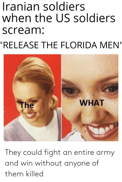 "Florida: Iranian soldiers  when the US soldiers  scream:  ""RELEASE THE FLORIDA MEN""  WHAT  The They could fight an entire army and win without anyone of them killed"