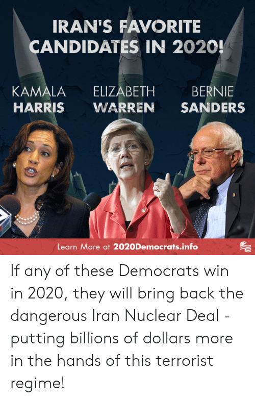Billions: IRAN'S FAVORITE  CANDIDATES IN 2020!  KAMALA ELIZABETH BERNIE  HARRIS WARREN SANDERS  Learn More at 2020Democrats.info If any of these Democrats win in 2020, they will bring back the dangerous Iran Nuclear Deal - putting billions of dollars more in the hands of this terrorist regime!