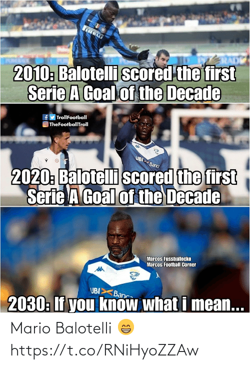 Goal: IRE  2010: Balotelli scored the first  Serie A Goal of the Decade  fy TrollFootball  O TheFootballTroll  UBI  2020: Balotelli scored the first  Serie A Goal of the Decade  Banca  Marcos Fussballecke  Marcos Football Corner  UBI>  Banca  2030: If you know what i mean... Mario Balotelli 😁 https://t.co/RNiHyoZZAw