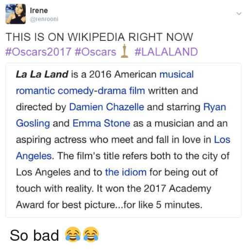 Lalaland: Irene  arenrooni  THIS IS ON WIKIPEDIA RIGHT NOW  2017 #oscars 1 #LALALAND  #Oscars La La Land is a 2016 American musical  romantic comedy-drama film written and  directed by Damien Chazelle and starring Ryan  Gosling and Emma Stone as a musician and an  aspiring actress who meet and fall in love in Los  Angeles. The film's title refers both to the city of  Los Angeles and to the idiom for being out of  touch with reality. It won the 2017 Academy  Award for best picture...for like 5 minutes. So bad 😂😂