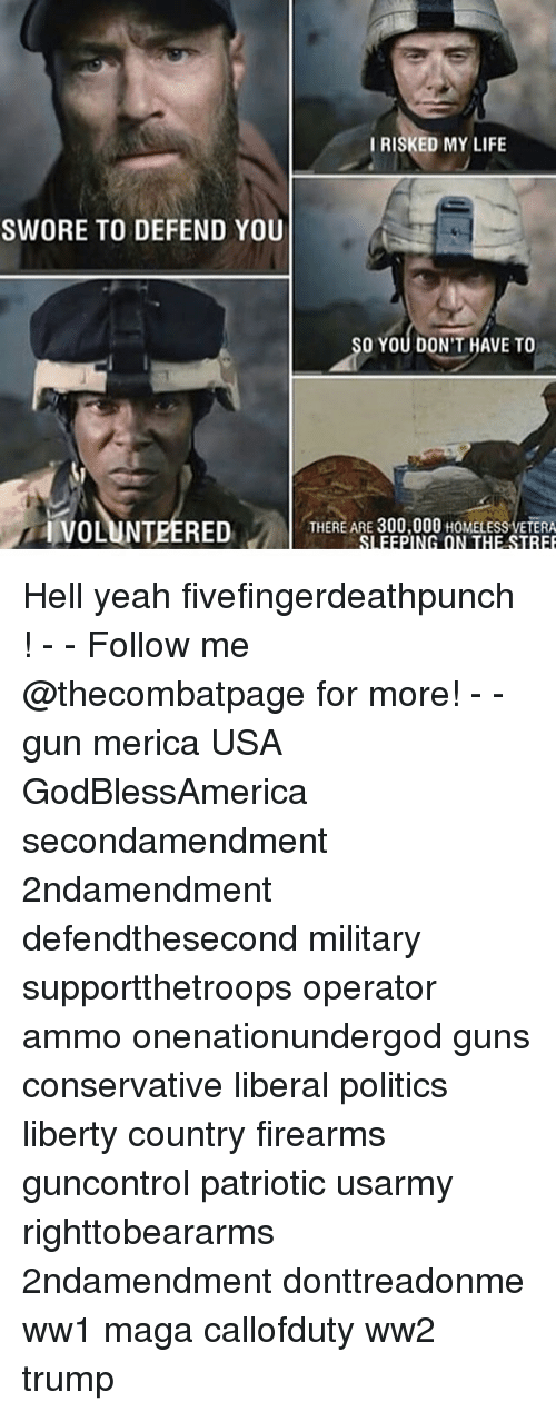 Hells Yeah: IRISKED MY LIFE  SWORE TO DEFEND YOU  O YOU DON'T HAVE TO  IVOLUNTEERED  THERE ARE 300,000 HOMELESS VETERA Hell yeah fivefingerdeathpunch ! - - Follow me @thecombatpage for more! - - gun merica USA GodBlessAmerica secondamendment 2ndamendment defendthesecond military supportthetroops operator ammo onenationundergod guns conservative liberal politics liberty country firearms guncontrol patriotic usarmy righttobeararms 2ndamendment donttreadonme ww1 maga callofduty ww2 trump