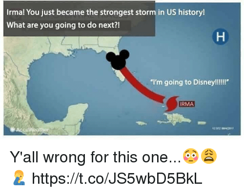 """what ares: Irmal You just became the strongest storm in US history!  What are you going to do next?!  """"I'm going to Disney!!!!""""  RMA Y'all wrong for this one...😳😩🤦♂️ https://t.co/JS5wbD5BkL"""
