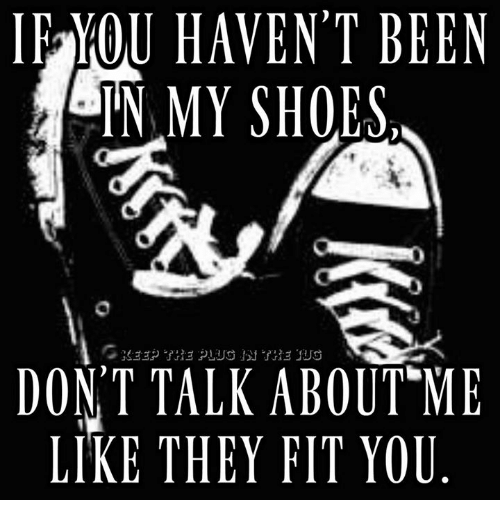 in-my-shoes: IRMOU HAVEN'T BEEN  IN MY SHOES  DONT TALK ABOUT ME  LIKE THEY FIT YOU