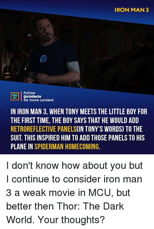 tonys: IRON MAN 3  Follow  ONEALA  REB İ | @cinfacts  for more content  IN IRON MAN 3, WHEN TONY MEETS THE LITTLE BOY FOR  THE FIRST TIME, THE BOY SAYS THAT HE WOULD ADD  RETROREFLECTIVE PANELSCIN TONY'S WORDS) TO THE  SUIT. THIS INSPIRED HIM TO ADD THOSE PANELS TO HIS  PLANE IN SPIDERMAN HOMECOMING. I don't know how about you but I continue to consider iron man 3 a weak movie in MCU, but better then Thor: The Dark World. Your thoughts?