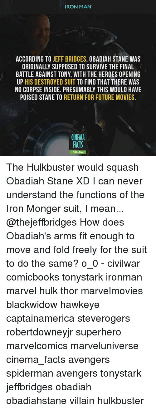 ironing: IRON MAN  ACCORDING TO JEFF BRIDGES, OBADIAH STANE WAS  ORIGINALLY SUPPOSED TO SURVIVE THE FINAL  BATTLE AGAINST TONY, WITH THE HEROES OPENING  UP HIS DESTROYED SUIT TO FIND THAT THERE WAS  NO CORPSE INSIDE. PRESUMABLY THIS WOULD HAVE  POISED STANE TO RETURN FOR FUTURE MOVIES.  CINEMA  ACTS The Hulkbuster would squash Obadiah Stane XD I can never understand the functions of the Iron Monger suit, I mean... @thejeffbridges How does Obadiah's arms fit enough to move and fold freely for the suit to do the same? o_0 - civilwar comicbooks tonystark ironman marvel hulk thor marvelmovies blackwidow hawkeye captainamerica steverogers robertdowneyjr superhero marvelcomics marveluniverse cinema_facts avengers spiderman avengers tonystark jeffbridges obadiah obadiahstane villain hulkbuster