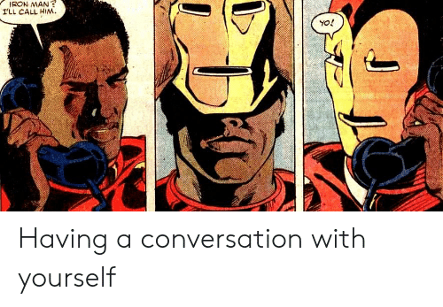 Iron Man, Iron, and Him: IRON MAN?  ILL CALL HIM Having a conversation with yourself