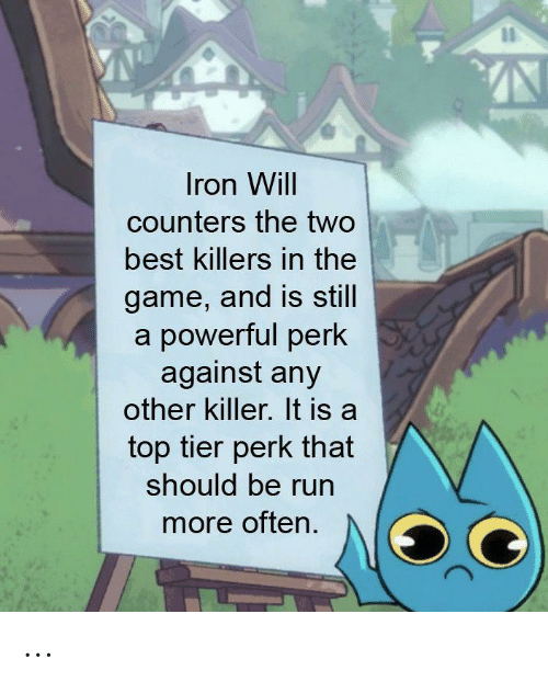 Run, The Game, and Best: Iron Will  counters the two  best killers in the  game, and is still  a powerful perk  against any  other killer. It is a  top tier perk that  should be run  more often. ...