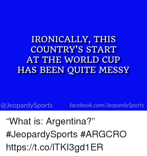 """Sports, Argentina, and Quite: IRONICALLY, THIS  COUNTRY'S START  AT THE WORLD CUEP  HAS BEEN QUITE MESSY  @JeopardySportsfacebook.com/JeopardySports """"What is: Argentina?"""" #JeopardySports #ARGCRO https://t.co/lTKI3gd1ER"""