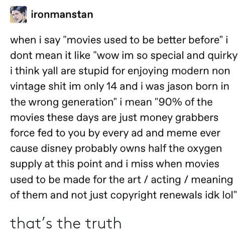 "Disney, Lol, and Meme: ironmanstan  when i say ""movies used to be better before"" i  dont mean it like ""wow im so special and quirky  i think yall are stupid for enjoying modern non  vintage shit im only 14 and i was jason born in  the wrong generation"" i mean ""90% of the  movies these days are just money grabbers  force fed to you by every ad and meme ever  cause disney probably owns half the oxygen  supply at this point and i miss when movies  used to be made for the art acting meaning  of them and not just copyright renewals idk lol"" that's the truth"