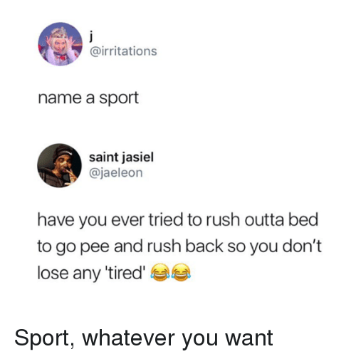 Rush, Outta, and Back: @irritations  name a sport  saint jasiel  @jaeleon  have you ever tried to rush outta bed  to go pee and rush back so you don't  lose any 'tired Sport, whatever you want