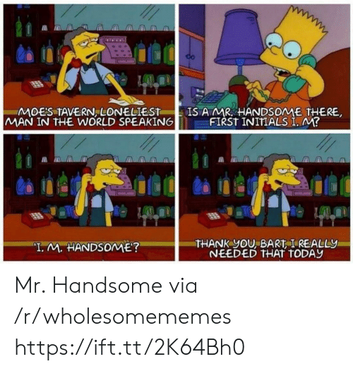 "Bart: IS A MR HANDSOME THERE,  FIRST INITIALS I, M?  MOES TAVERN, LONELIEST  MAN IN THE WORLD SPEAKING  THANK yOU, BART I REALLY  NEEDED THAT TODAY  ""I. M. HANDSOME? Mr. Handsome via /r/wholesomememes https://ift.tt/2K64Bh0"