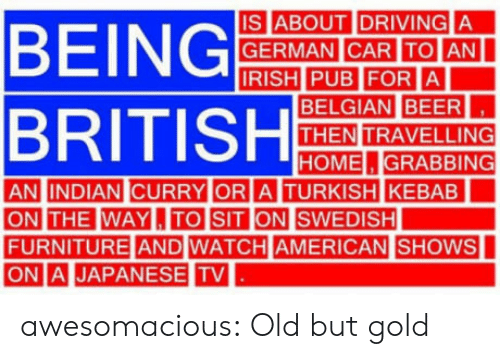 Americanization: IS ABOUT IDRIVING A  GERMAN CAR ITOIAN  BELGIAN BEER  THEN TRAVELLING  HOME.GRABBING  AN INDIAN CURRY OR  A TURKISH KEBAB  THE WAYL,ITO SIT  FURNITURE AND WATCH AMERICAN  ONI. |JAPANESE TV  |SHOWS awesomacious:  Old but gold