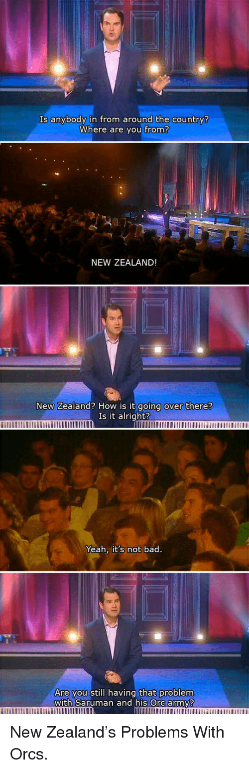 saruman: Is anybody in from around the country?  Where are you from?  NEW ZEALAND  New Zealand? How is it  going over there?  Is it alright?  Yeah, it's not bad.  you still having that problem  with Saruman and his Ore army? <p>New Zealand's Problems With Orcs.</p>