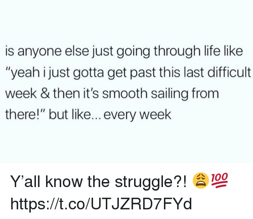 """Life, Smooth, and Struggle: is anyone else just going through life like  """"yeah i just gotta get past this last difficult  week & then it's smooth sailing from  there!"""" but like... every week Y'all know the struggle?! 😩💯 https://t.co/UTJZRD7FYd"""