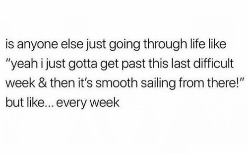 """Life, Memes, and Smooth: is anyone else just going through life like  """"yeah i just gotta get past this last difficult  week & then it's smooth sailing from there!""""  but like... every week"""