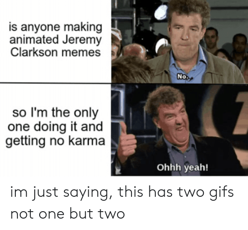 Im Just Saying: is anyone making  animated Jeremy  Clarkson memes  No  so I'm the only  one doing it and  getting no karma  Ohhh yeah! im just saying, this has two gifs not one but two