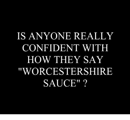 """Saucing: IS ANYONE REALLY  CONFIDENT WITH  HOW THEY SAY  WORCESTERSHIRE  SAUCE"""""""