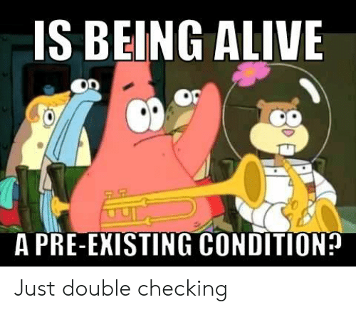 Pre Existing Condition: IS BEING ALIVE  OD  A PRE-EXISTING CONDITION? Just double checking