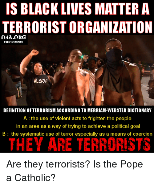 merriam webster: IS BLACK LIVES MATTER A  TERRORISTORGANIZATION  OAA ORG  DEFINITION OF TERRORISM ACCORDINGTO MERRIAM-WEBSTER DICTIONARY  A the use of violent acts to frighten the people  in an area as a way of trying to achieve a political goal  B the systematic use of terror especially as a means of coercion  THEY ARE TERRORISTS Are they terrorists? Is the Pope a Catholic?