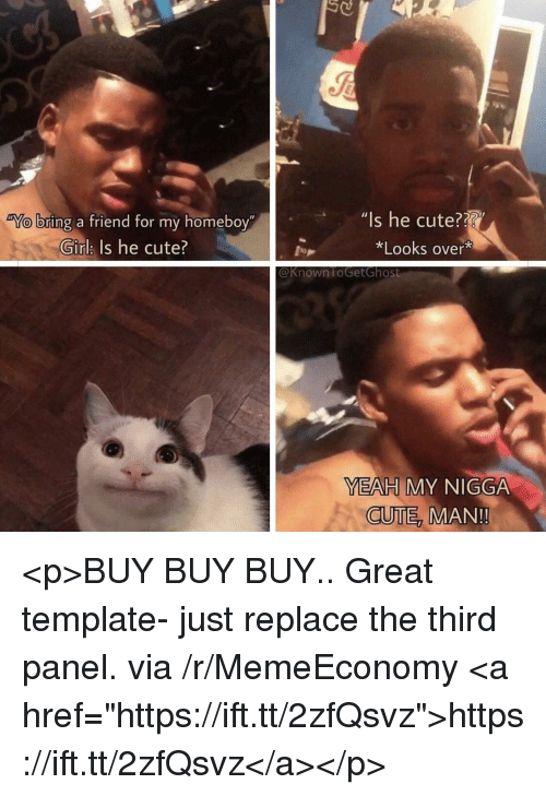 """Cute Man: Is he cute??  *Looks over*  bring a friend for my homeboy""""  """"l  Girlk Is he cute?  @Known FoGetGhost  YEAH MY NIGGA  CUTE  MAN!! <p>BUY BUY BUY.. Great template- just replace the third panel. via /r/MemeEconomy <a href=""""https://ift.tt/2zfQsvz"""">https://ift.tt/2zfQsvz</a></p>"""