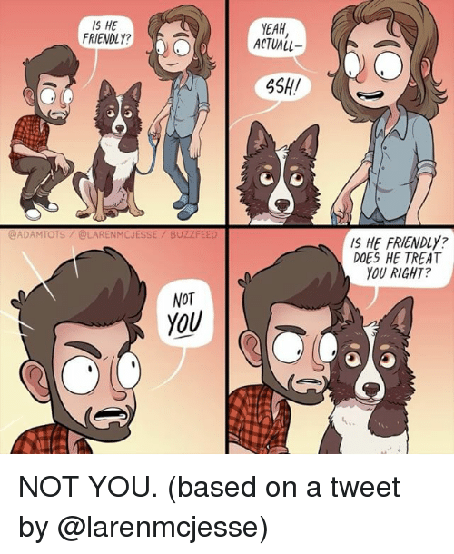 ssh: IS HE  FRIENDLY?  YEAH  ACTUALL  SSH!  @ADAMTOTS/@LARENMCJESSE/ BUZZ  IS HE FRIENDLY?  DOES HE TREAT  YOU RIGHT?  NOT  YOU NOT YOU. (based on a tweet by @larenmcjesse)