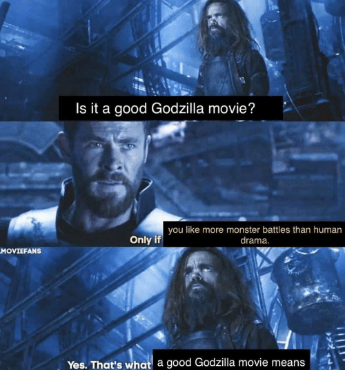 Godzilla, Monster, and Good: Is it a good Godzilla movie?  you like more monster battles than human  drama.  Only if  MOVIEFANS  Yes. That's what a good Godzilla movie means