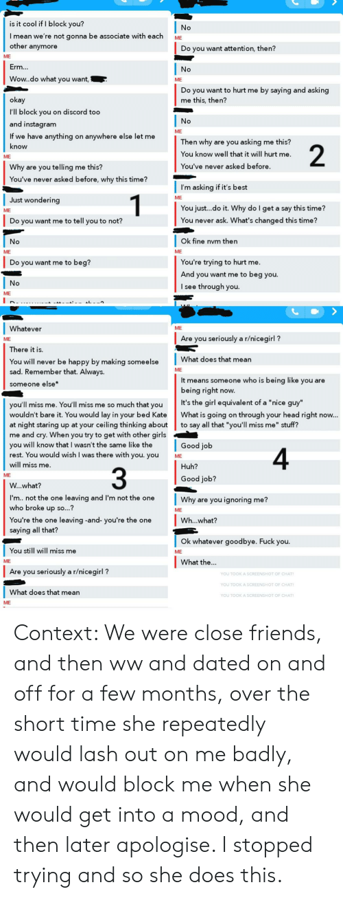 """Friends, Fuck You, and Girls: is it cool if I block you?  No  I mean we're not gonna be associate with each  other anymore  ME  Do you want attention, then?  ME  Erm...  No  Wow..do what you want,  ME  by saying and asking  Do you want to hurt me  okay  me this, then?  I'll block you on discord too  