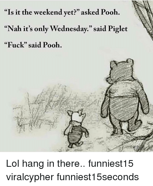 """Its Only Wednesday: """"Is it the weekend vet?"""" asked Pooh.  """"Nah it's only Wednesday."""" said Piglet  """"Fuck"""" said Pooh. Lol hang in there.. funniest15 viralcypher funniest15seconds"""