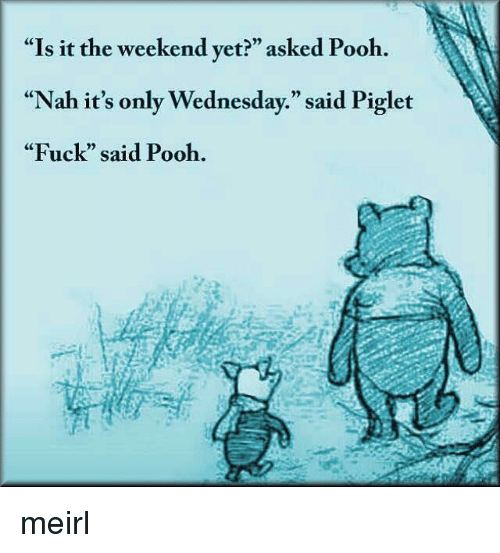 """Its Only Wednesday: """"Is it the weekend yet?"""" asked Pooh.  """"Nah it's only Wednesday."""" said Piglet  """"Fuck"""" said Pooh.  CE  0) meirl"""