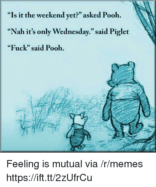 """Its Only Wednesday: """"Is it the weekend yet?"""" asked Pooh.  """"Nah it's only Wednesday."""" said Piglet  """"Fuck"""" said Pooh.  CE  0) Feeling is mutual via /r/memes https://ift.tt/2zUfrCu"""