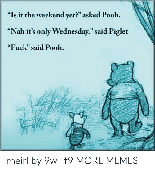 """Its Only Wednesday: """"Is it the weekend yet?"""" asked Pooh.  """"Nah it's only Wednesday."""" said Piglet  """"Fuck"""" said Pooh.  CE  0) meirl by 9w_lf9 MORE MEMES"""