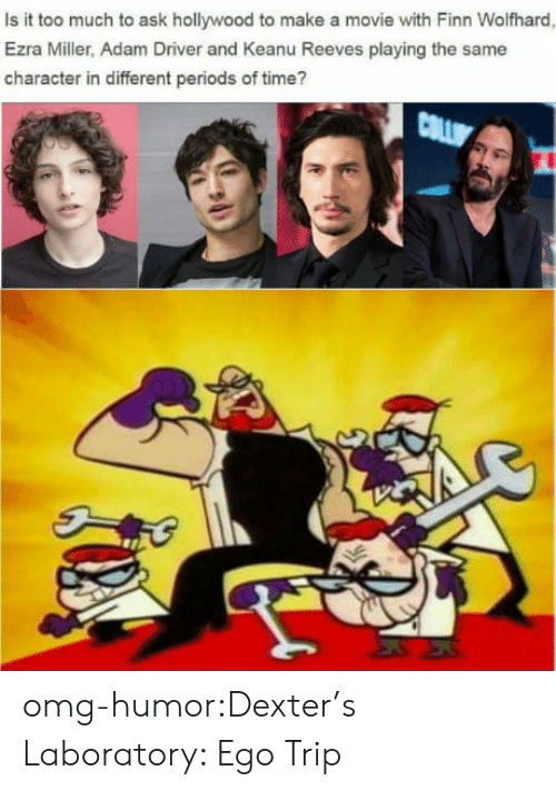 Adam Driver, Finn, and Omg: Is it too much to ask hollywood to make a movie with Finn Wolfhard  Ezra Miller, Adam Driver and Keanu Reeves playing the same  character in different periods of time? omg-humor:Dexter's Laboratory: Ego Trip