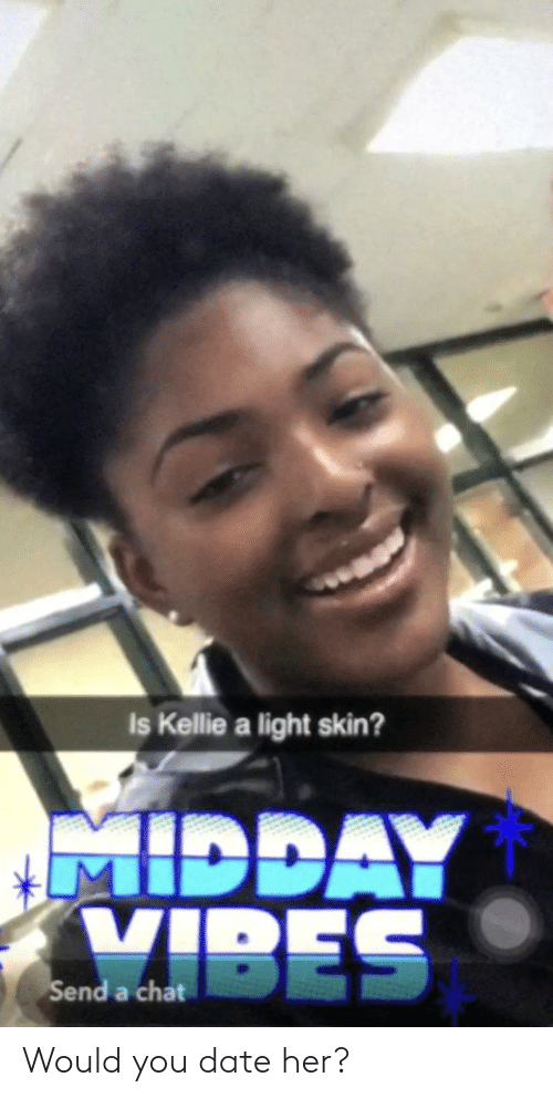 Kellie: Is Kellie a light skin?  MIDDAY  VIBES  Send Would you date her?