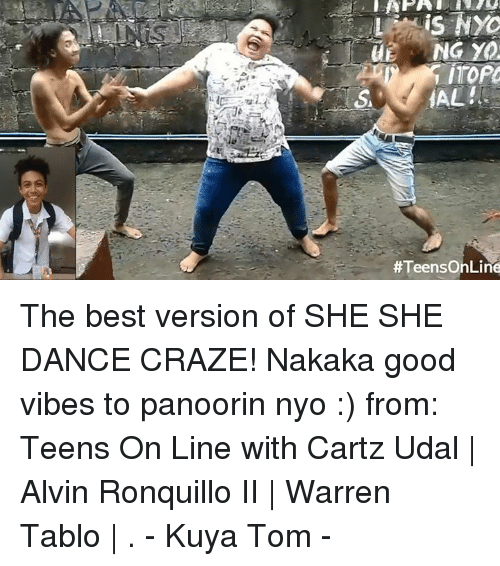 tablo: is N  NG YO  The best version of  SHE SHE DANCE CRAZE!  Nakaka good vibes to panoorin nyo :) from: Teens On Line with Cartz Udal | Alvin Ronquillo II | Warren Tablo | . - Kuya Tom -