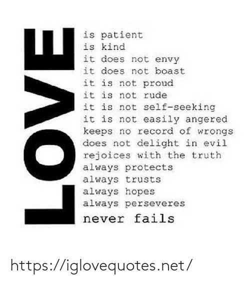 Record: is patient  is kind  it does not envy  it does not boast  it is not proud  it is not rude  it is not self-seeking  it is not easily angered  keeps no record of wrongs  does not delight in evil  rejoices with the truth  always protects  always trusts  always hopes  always perseveres  never fails  AOVE https://iglovequotes.net/