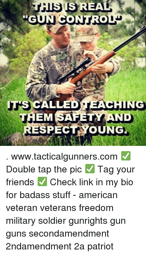 Friends, Guns, and Memes: IS REA  ALLED TEACHING  SPECT YOUNG  THEM SAFETY AND  J5 . www.tacticalgunners.com ✅ Double tap the pic ✅ Tag your friends ✅ Check link in my bio for badass stuff - american veteran veterans freedom military soldier gunrights gun guns secondamendment 2ndamendment 2a patriot