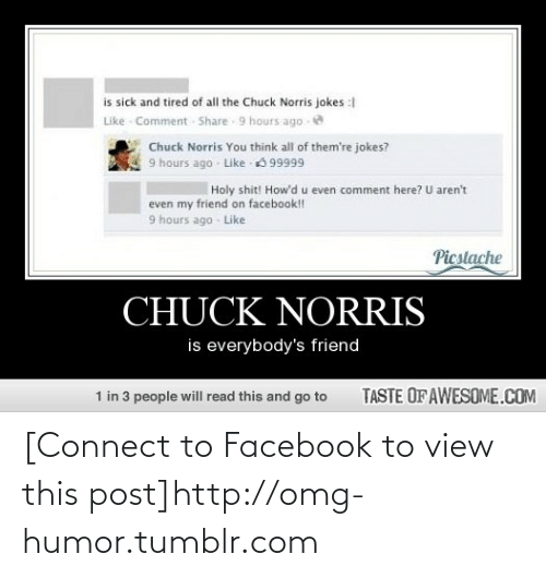 chuck norris jokes: is sick and tired of all the Chuck Norris jokes :  Like - Comment Share 9 hours ago  Chuck Norris You think all of them're jokes?  9 hours ago Like 99999  Holy shit! How'd u even comment here? U aren't  even my friend on facebook!!  9 hours ago Like  Picstache  CHUCK NORRIS  is everybody's friend  TASTE OF AWESOME.COM  1 in 3 people will read this and go to [Connect to Facebook to view this post]http://omg-humor.tumblr.com