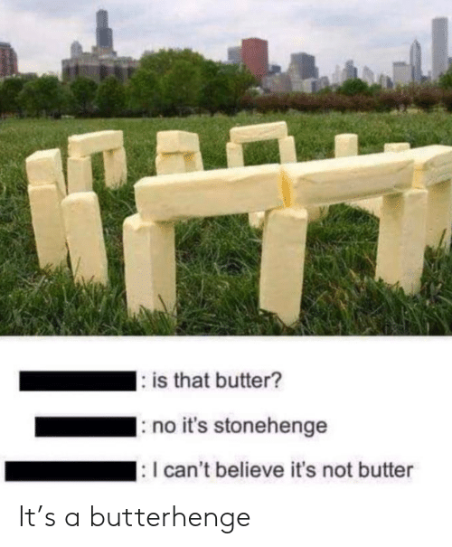 Butter: : is that butter?  no it's stonehenge  : I can't believe it's not butter It's a butterhenge