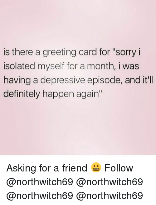 "Definitely, Memes, and Sorry: is there a greeting card for ""sorry i  isolated myself for a month, i was  having a depressive episode, and it'lI  definitely happen again' Asking for a friend 😬 Follow @northwitch69 @northwitch69 @northwitch69 @northwitch69"