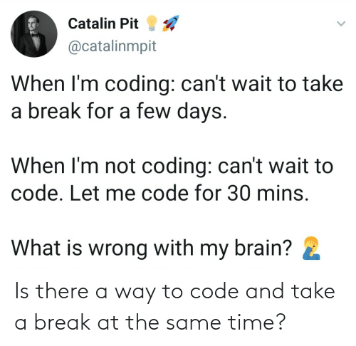 Take A: Is there a way to code and take a break at the same time?