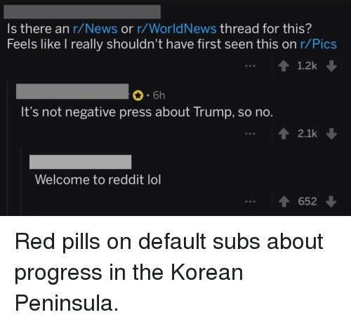 Lol, News, and Reddit: Is there an r/News or r/WorldNews thread for this?  Feels like I really shouldn't have first seen this on r/Pic:s  1.2k  6h  It's not negative press about Trump, so no.  2.1k  Welcome to reddit lol  652