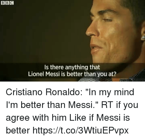 """Cristiano Ronaldo, Soccer, and Lionel Messi: Is there anything that  Lionel Messi is better than you at? Cristiano Ronaldo: """"In my mind I'm better than Messi.""""  RT if you agree with him   Like if Messi is better  https://t.co/3WtiuEPvpx"""