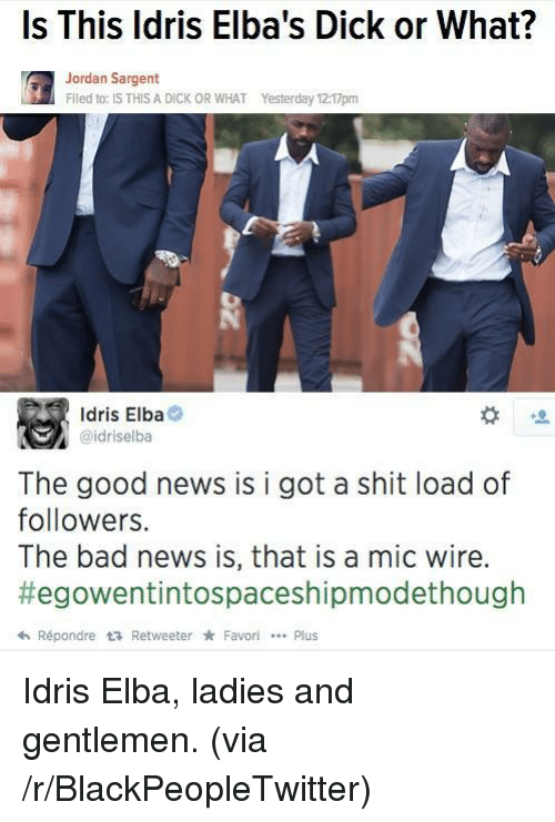 Bad, Blackpeopletwitter, and Idris Elba: Is This ldris Elba's Dick or What?  Jordan Sargent  Flled to: IS THIS A DICK OR WHAT  Yesterday 12:17pm  Idris Elba  @idriselba  The good news is i got a shit load of  followers.  The bad news is, that is a mic wire.  #egowentintospaceshipmodethough  hRépondre t RetweeterFavoriPlus <p>Idris Elba, ladies and gentlemen. (via /r/BlackPeopleTwitter)</p>