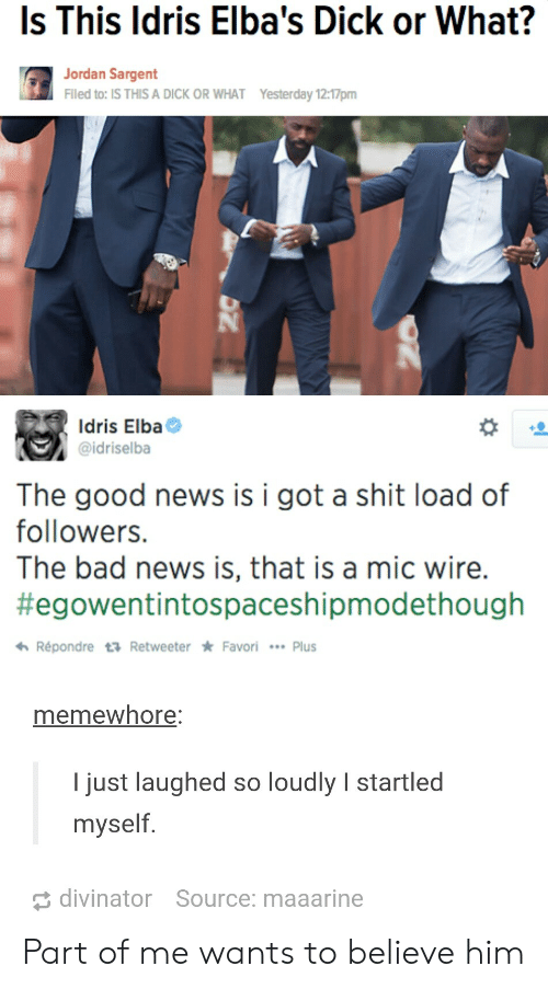Bad, Idris Elba, and News: Is This ldris Elba's Dick or What?  Jordan Sargent  Flled to: IS THIS A DICK OR WHAT  Yesterday 12:17pm  Idris Elba  @idriselba  The good news is i got a shit load of  followers.  The bad news is, that is a mic wire.  #egowentintospaceshipmodethough  わRépondre t Retweeter * Favori  Plus  memewhore  I just laughed so loudly I startled  myself  divinator  Source: maaarine Part of me wants to believe him